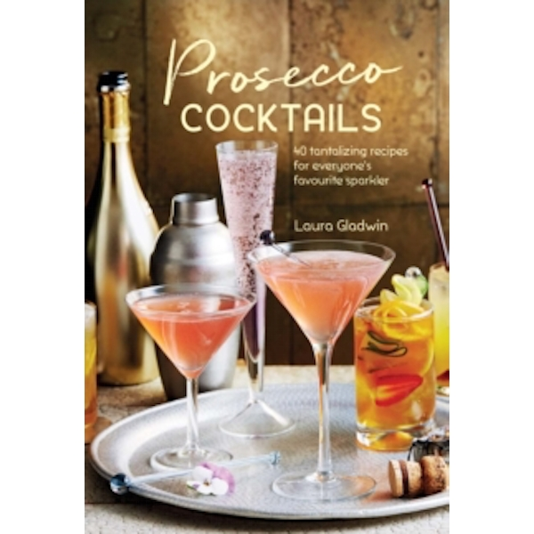 Prosecco Cocktails : 40 Tantalizing Recipes for Everyone's Favourite Sparkler
