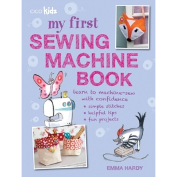 My First Sewing Machine Book : 35 Fun and Easy Projects for Children Aged 7 Years+