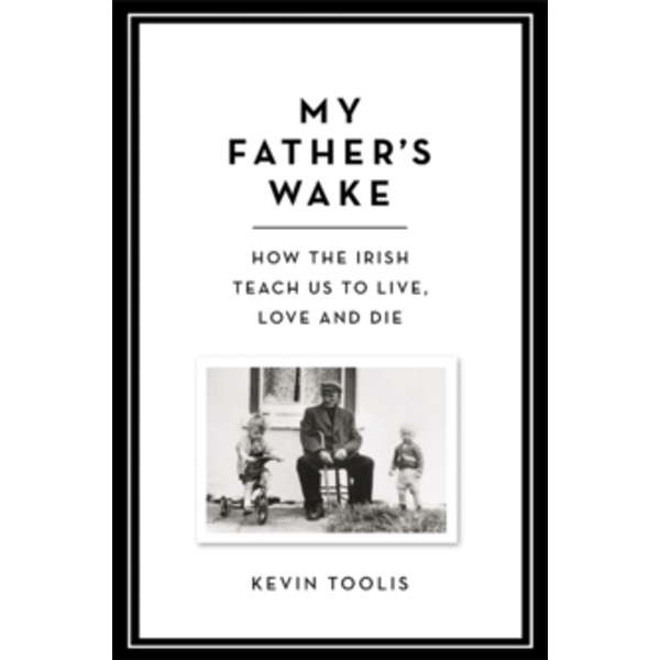 My Father's Wake : How the Irish Teach Us to Live, Love and Die