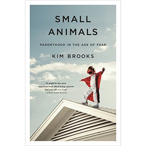 Small Animals Parenthood in the Age of Fear Hardback 2018