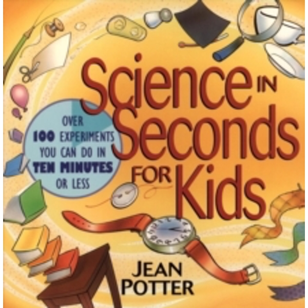 Science in Seconds for Kids : Over 100 Experiments You Can Do in Ten Minutes or Less