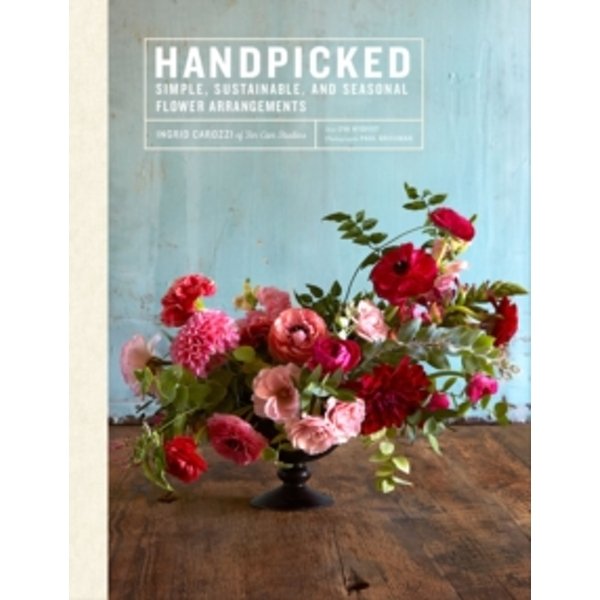Handpicked:  Simple, Sustainable, Seasonal Flower Arrangements from Tin Can Studios by Ingrid Carozzi (Hardback, 2017)