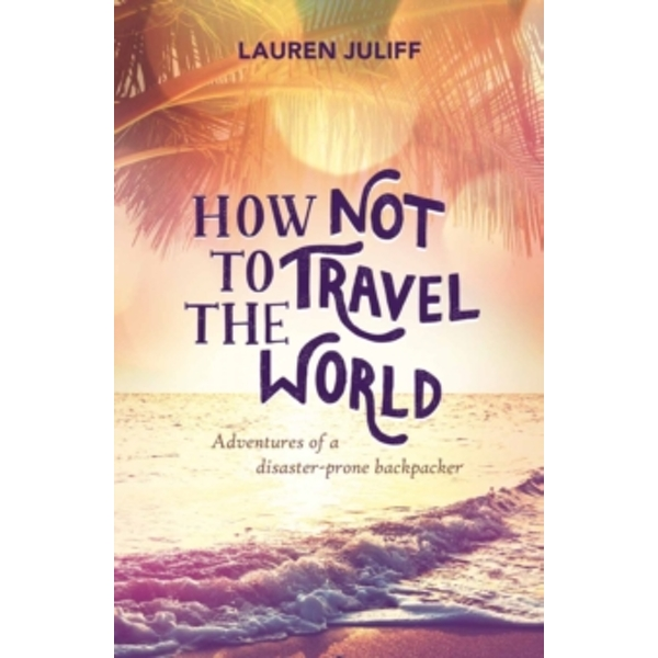 How Not to Travel the World: Adventures of a Disaster-Prone Backpacker by Lauren Juliff (Paperback, 2015)