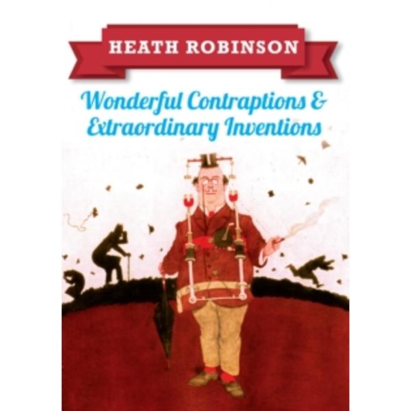 Heath Robinson: Wonderful Contraptions and Extraordinary Inventions