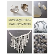 Silversmithing for Jewellery Makers : Techniques, Treatments & Applications for Inspirational Design