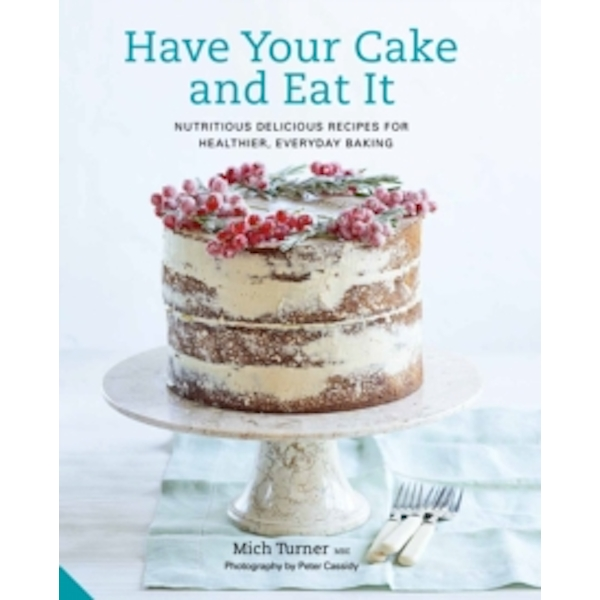 Have Your Cake and Eat It : Nutritious, Delicious Recipes for Healthier, Everyday Baking
