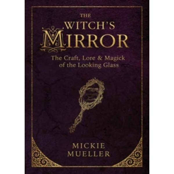 The Witch's Mirror : The Craft, Lore and Magick of the Looking Glass