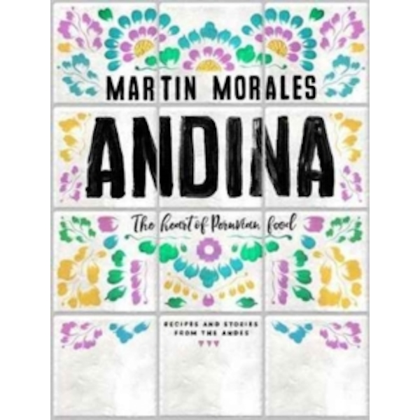 Andina: The heart of Peruvian food: recipes and stories from the Andes by Martin Morales (Hardback, 2017)