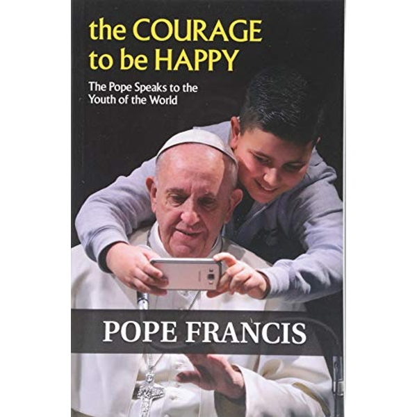 The Courage to Be Happy The Pope Speaks to the Youth of the World Paperback / softback 2018