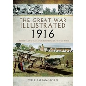 The Great War Illustrated 1916 : Archive and Colour Photographs of WWI