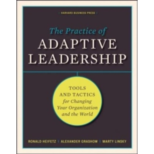 The Practice of Adaptive Leadership : Tools and Tactics for Changing Your Organization and the World
