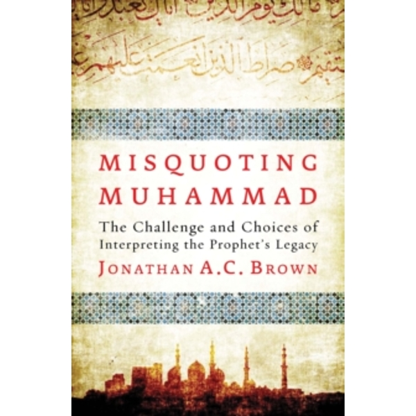 Misquoting Muhammad: The Challenge and Choices of Interpreting the Prophet's Legacy by Jonathan A. C. Brown (Paperback, 2015)