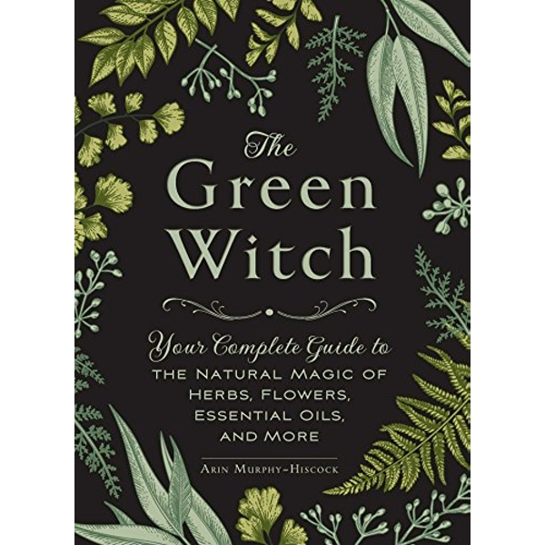 The Green Witch: Your Complete Guide to the Natural Magic of Herbs, Flowers, Essential Oils, and More by Arin Murphy-Hiscock (Hardback, 2017)