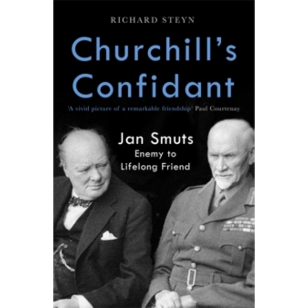 Churchill's Confidant : Jan Smuts, Enemy to Lifelong Friend