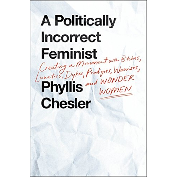 A Politically Incorrect Feminist Creating a Movement with Bitches, Lunatics, Dykes, Prodigies, Warriors, and Wonder Women Hardback 2018