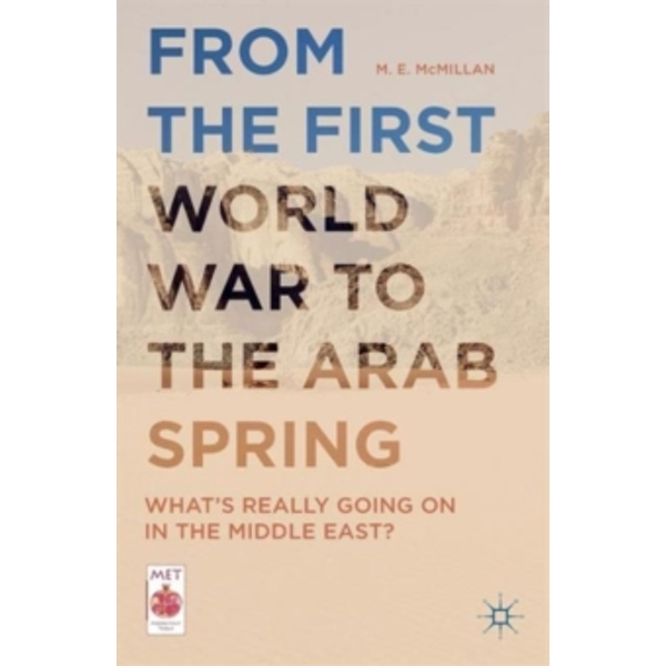 From the First World War to the Arab Spring : What's Really Going On in the Middle East?
