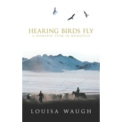 Hearing Birds Fly: A Year in a Mongolian Village by Louisa Waugh (Paperback, 2003)