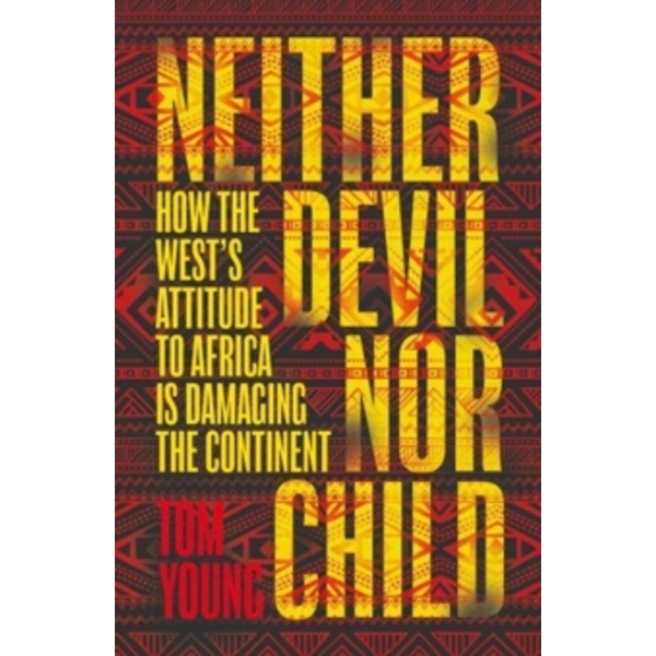 Neither Devil Nor Child : How Western Attitudes Are Harming Africa