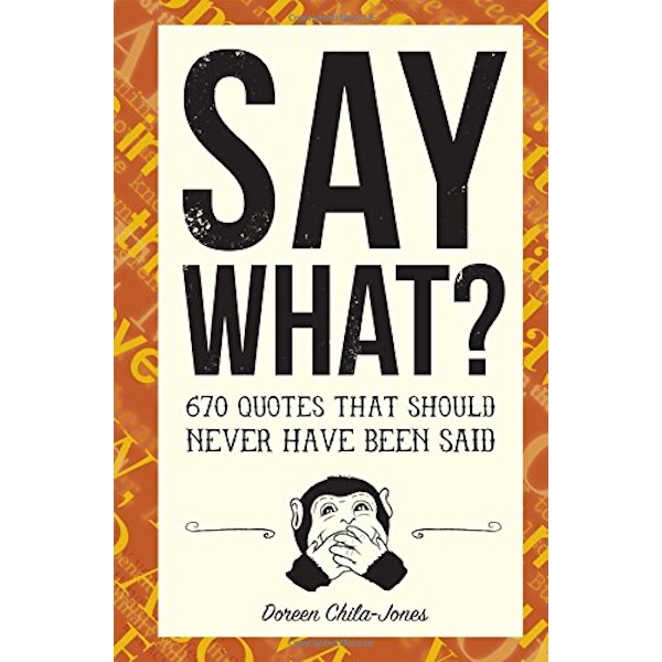 Say What?: 700 Quotes That Should Never Have Been Said by Doreen Chila-Jones (Paperback, 2017)