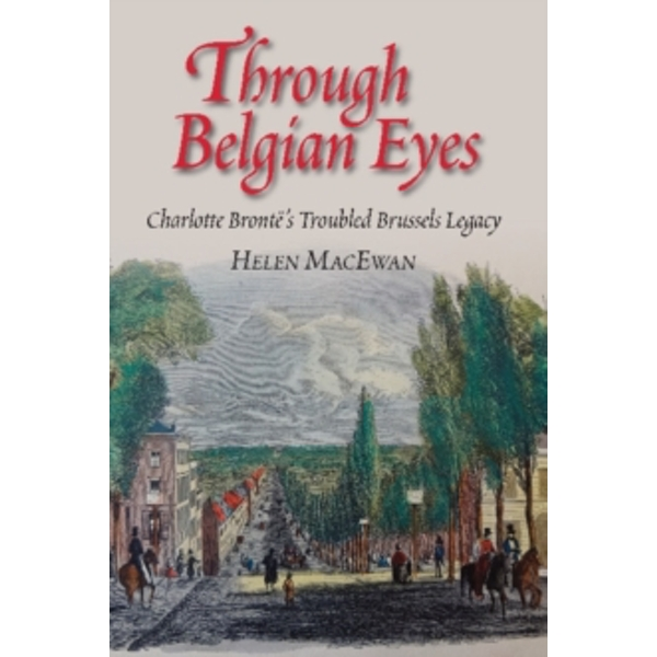 Through Belgian Eyes : Charlotte Brontes Troubled Brussels Legacy