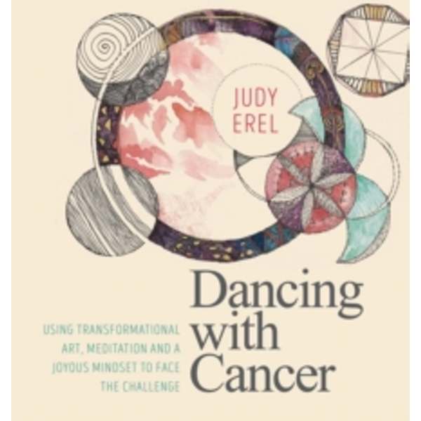 Dancing with Cancer : Cancer Self-Empowerment Through Art, Meditation and a Joyous Mindset