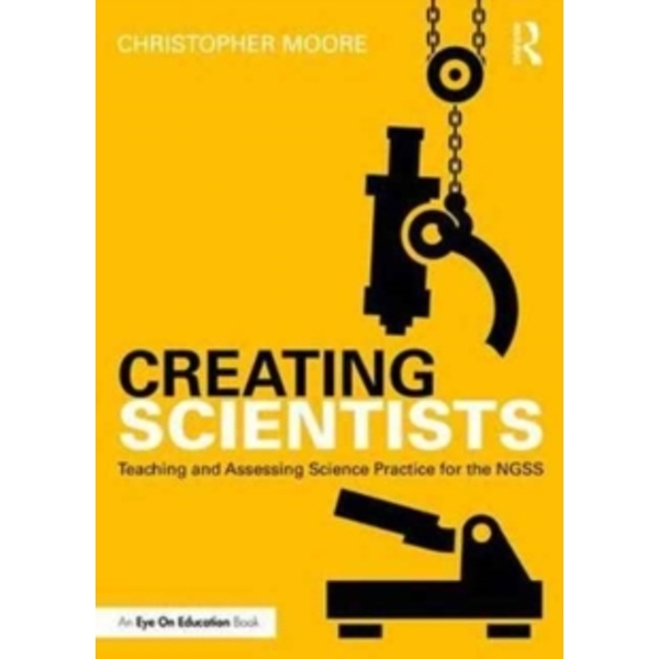 Creating Scientists : Teaching and Assessing Science Practice for the NGSS