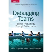Debugging Teams: Better Productivity Through Collaboration by Ben Collins-Sussman, Brian W. Fitzpatrick (Paperback, 2015)