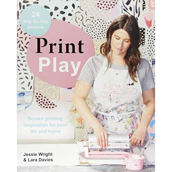 Print Play Screen Printing Inspiration for Your Life and Home Paperback / softback 2018