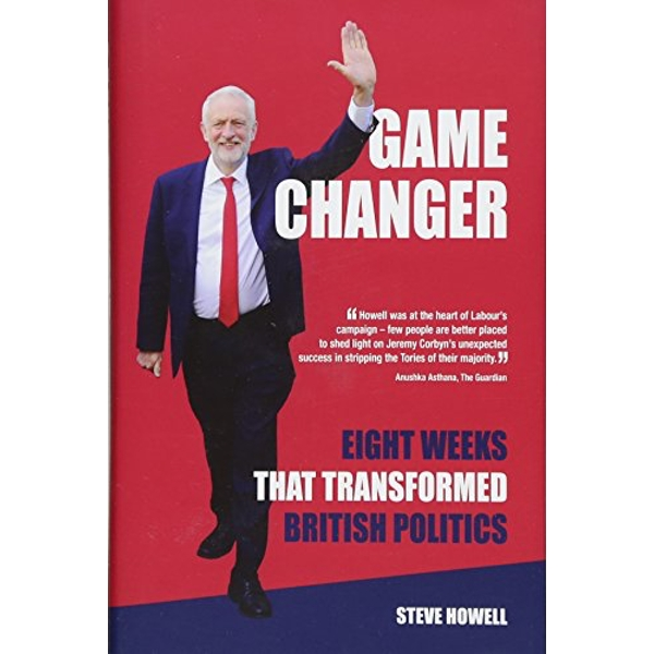 GAME CHANGER Eight Weeks That Transformed British Politics Inside Corbyn's Election Machine Hardback 2018