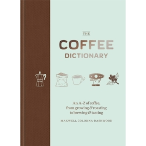 The Coffee Dictionary : An A-Z of coffee, from growing & roasting to brewing & tasting