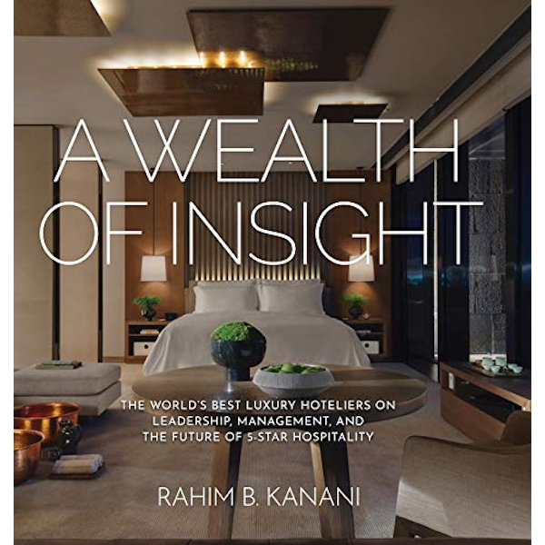 A Wealth of Insight The World's Best Luxury Hoteliers on Leadership, Management, and the Future of 5-Star Hospitality Hardback 2017