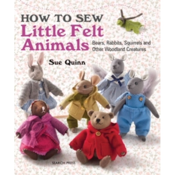 How to Sew Little Felt Animals: Bears, Rabbits, Squirrels and Other Woodland Creatures by Sue Quinn (Paperback, 2015)
