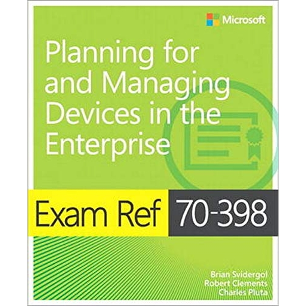 Exam Ref 70-398 Planning for and Managing Devices in the Enterprise by Charles Pluta, Robert Clements, Brian Svidergol (Paperback, 2016)
