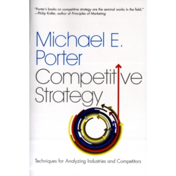 The Competitive Strategy : Techniques for Analyzing Industries and Competitors