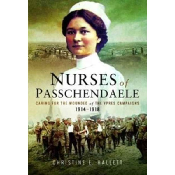 Nurses of Passchendaele : Tending the Wounded of Ypres Campaigns 1914 - 1918