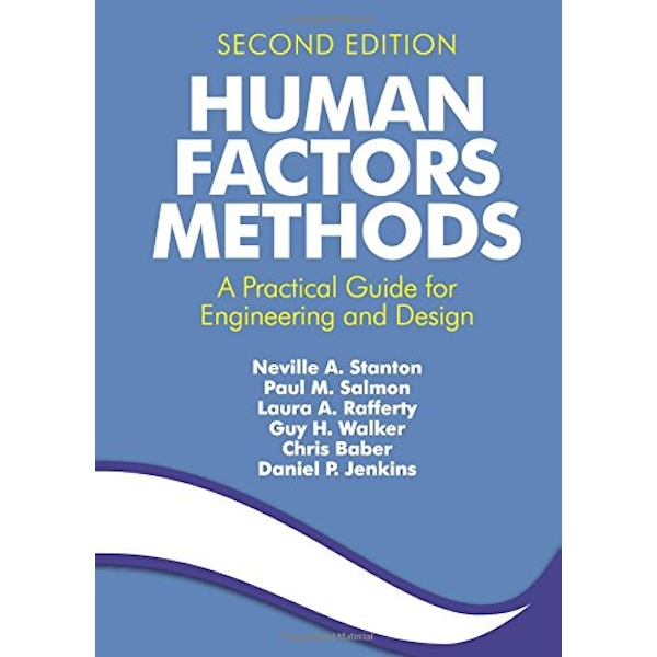 Human Factors Methods: A Practical Guide for Engineering and Design by Professor Neville A. Stanton, Guy H. Walker, Dr. Laura A. Rafferty, Dr Daniel P. Jenkins, Paul M. Salmon, Chris Baber (P