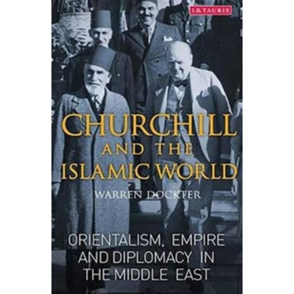 Churchill and the Islamic World : Orientalism, Empire and Diplomacy in the Middle East