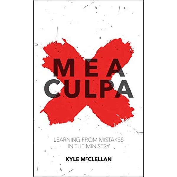 Mea Culpa: Learning from Mistakes in the Ministry by Kyle McClellan (Paperback, 2015)