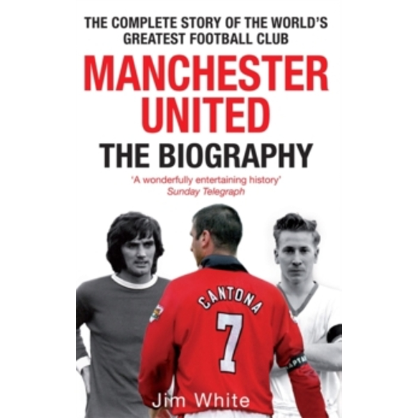 Manchester United: The Biography : The complete story of the world's greatest football club