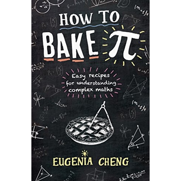 How to Bake Pi: Easy recipes for understanding complex maths by Eugenia Cheng (Paperback, 2016)