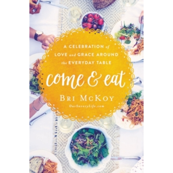 Come and Eat : A Celebration of Love and Grace Around the Everyday Table