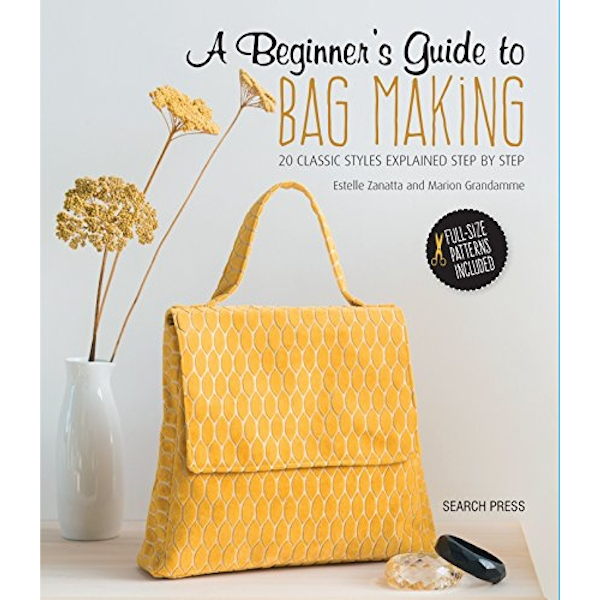 A Beginner's Guide to Bag Making 20 Classic Styles Explained Step by Step Paperback / softback 2018