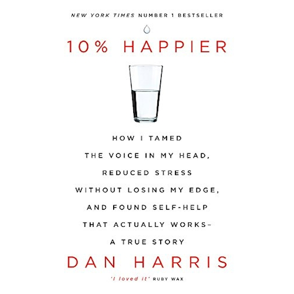 10% Happier: How I Tamed the Voice in My Head, Reduced Stress Without Losing My Edge, and Found Self-Help That Actually Works - A True Story by Dan Harris (Paperback, 2017)
