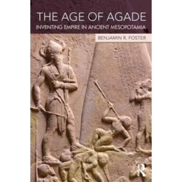 The Age of Agade : Inventing Empire in Ancient Mesopotamia
