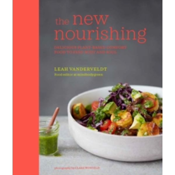 The New Nourishing : Delicious Plant-Based Comfort Food to Feed Body and Soul