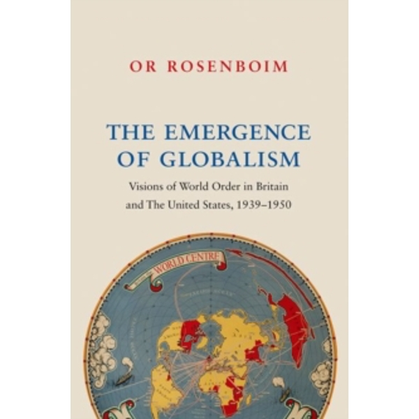 The Emergence of Globalism : Visions of World Order in Britain and the United States, 1939-1950