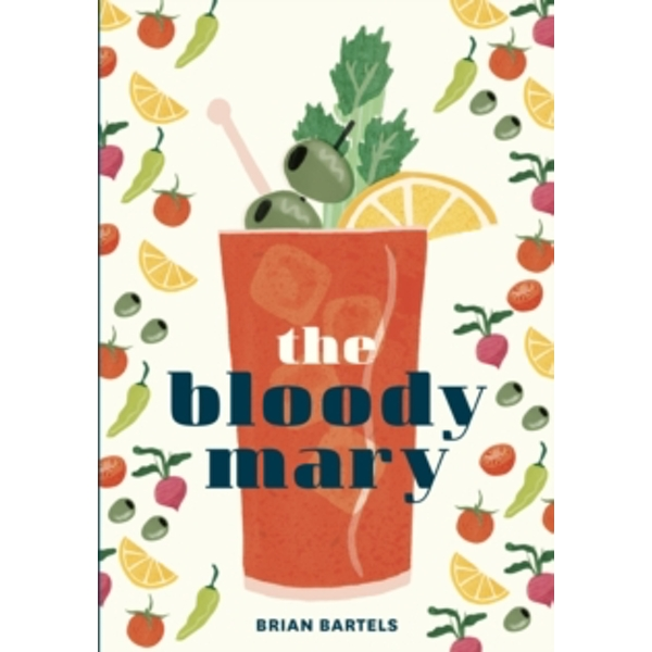 Bloody Mary : The Lore and Legend of a Cocktail Classic with Recipes for Brunch and Beyond