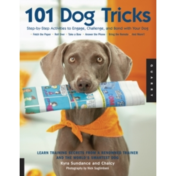 101 Dog Tricks : Step by Step Activities to Engage, Challenge, and Bond with Your Dog