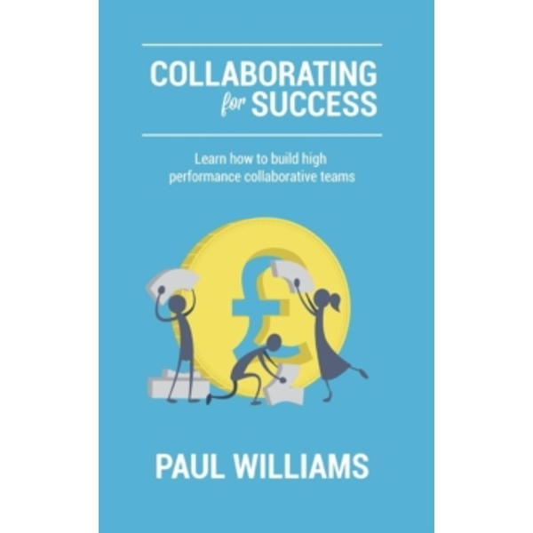 Collaborating for Success: Learn How to Build High Performance Collaborative Teams by Paul Williams (Paperback, 2015)