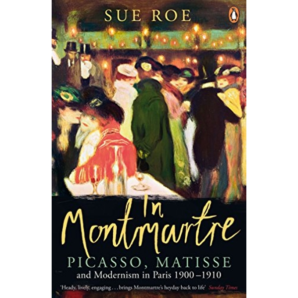 In Montmartre: Picasso, Matisse and Modernism in Paris, 1900-1910 by Sue Roe (Paperback, 2015)
